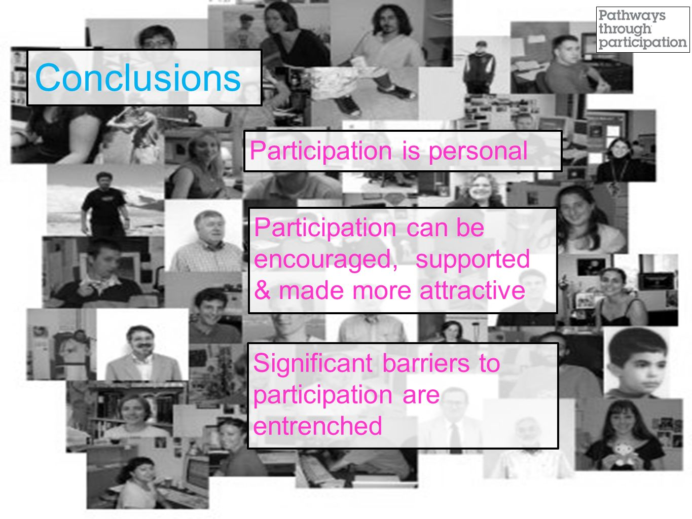 Conclusions Participation is personal Participation can be encouraged, supported & made more attractive Significant barriers to participation are entrenched