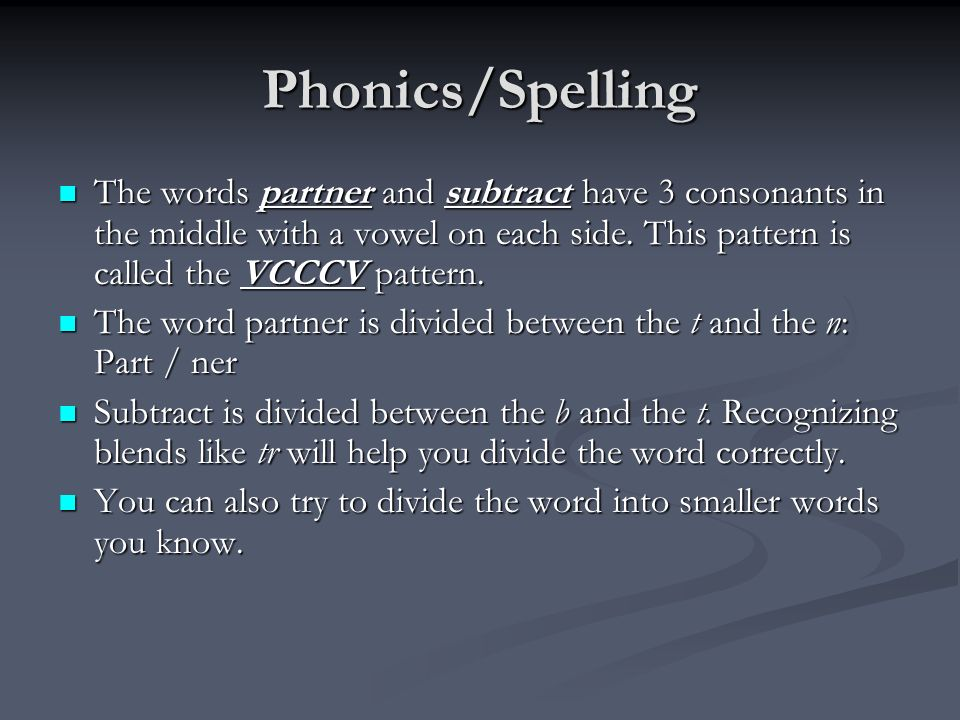 Phonics/Spelling The words partner and subtract have 3 consonants in the middle with a vowel on each side.