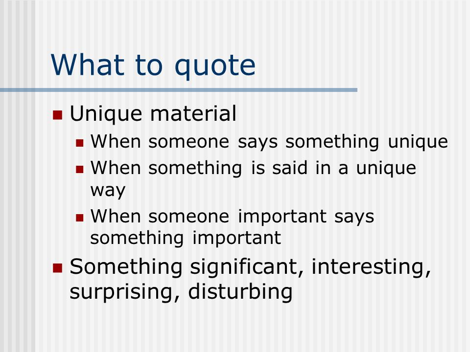 What to quote Unique material When someone says something unique When something is said in a unique way When someone important says something important Something significant, interesting, surprising, disturbing