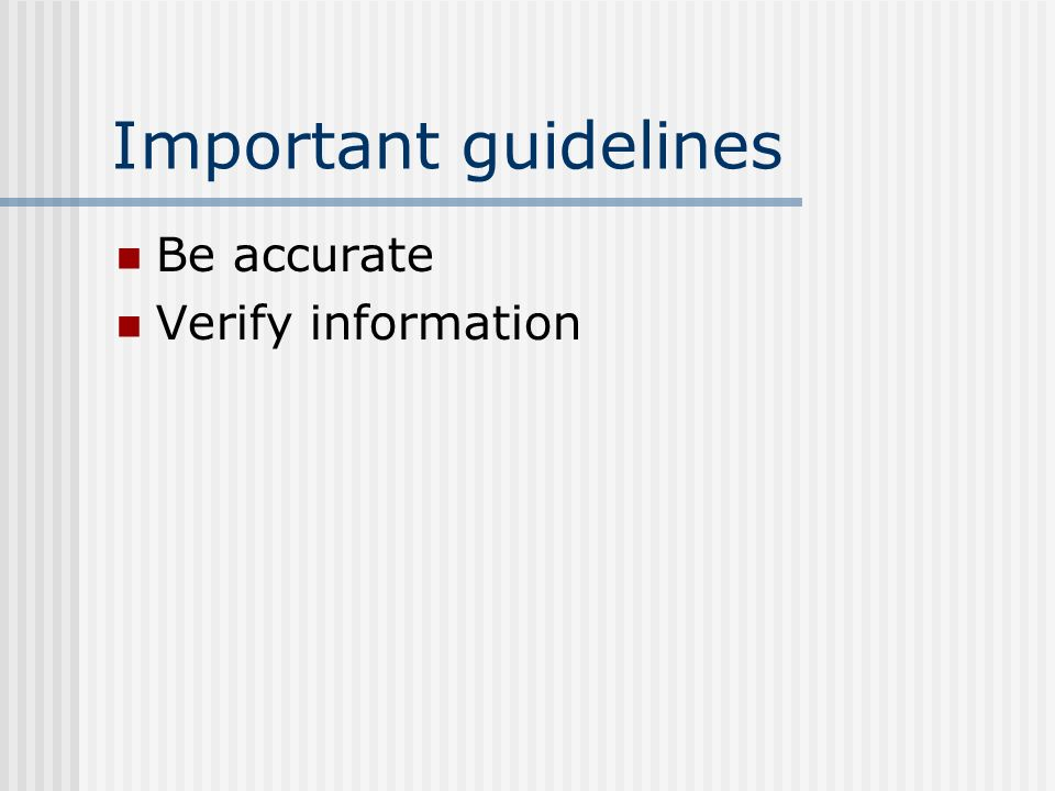 Important guidelines Be accurate Verify information