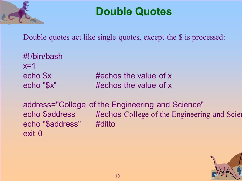 10 Double Quotes Double quotes act like single quotes, except the $ is processed: #!/bin/bash x=1 echo $x#echos the value of x echo $x #echos the value of x address= College of the Engineering and Science echo $address#echos College of the Engineering and Science echo $address #ditto exit 0