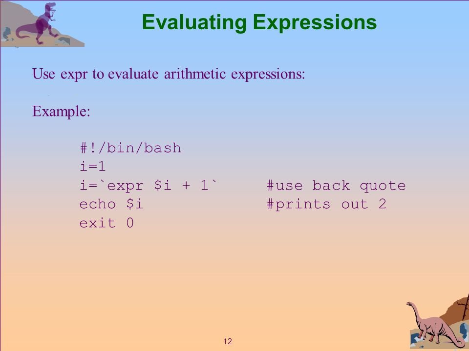 12 Evaluating Expressions Use expr to evaluate arithmetic expressions: Example: #!/bin/bash i=1 i=`expr $i + 1` #use back quote echo $i #prints out 2 exit 0