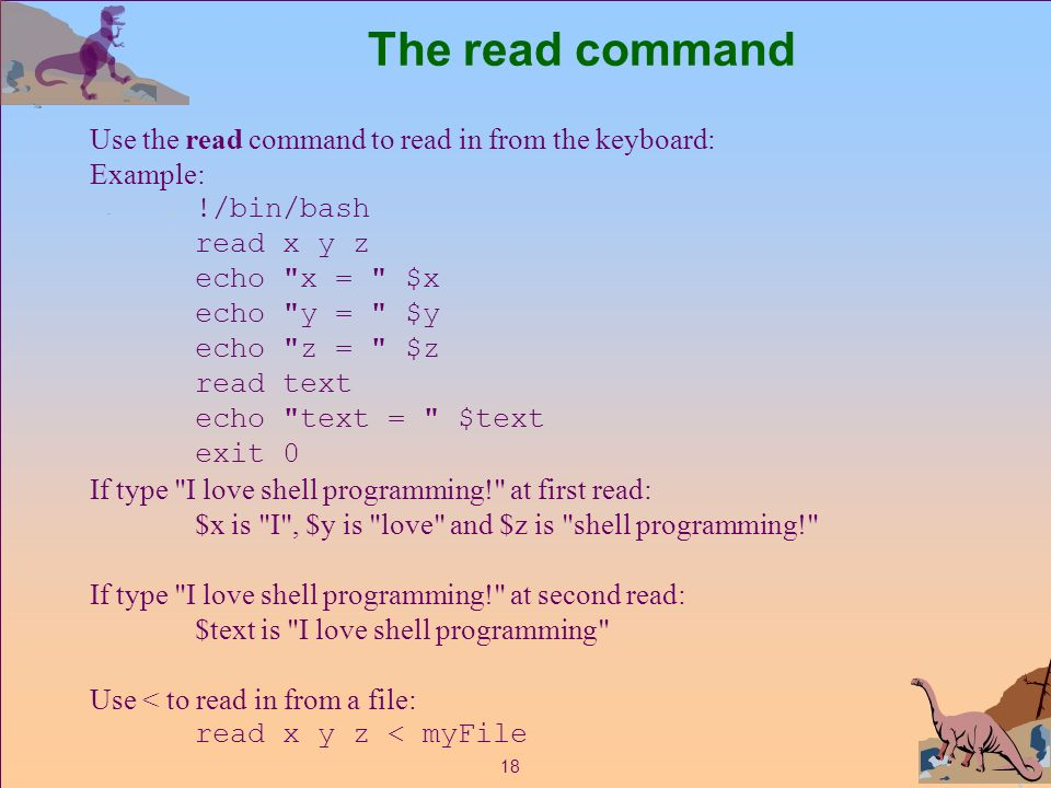 18 The read command Use the read command to read in from the keyboard: Example: !/bin/bash read x y z echo x = $x echo y = $y echo z = $z read text echo text = $text exit 0 If type I love shell programming! at first read: $x is I , $y is love and $z is shell programming! If type I love shell programming! at second read: $text is I love shell programming Use < to read in from a file: read x y z < myFile