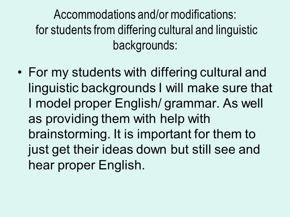 Accommodations and/or modifications: for students from differing cultural and linguistic backgrounds: For my students with differing cultural and linguistic backgrounds I will make sure that I model proper English/ grammar.