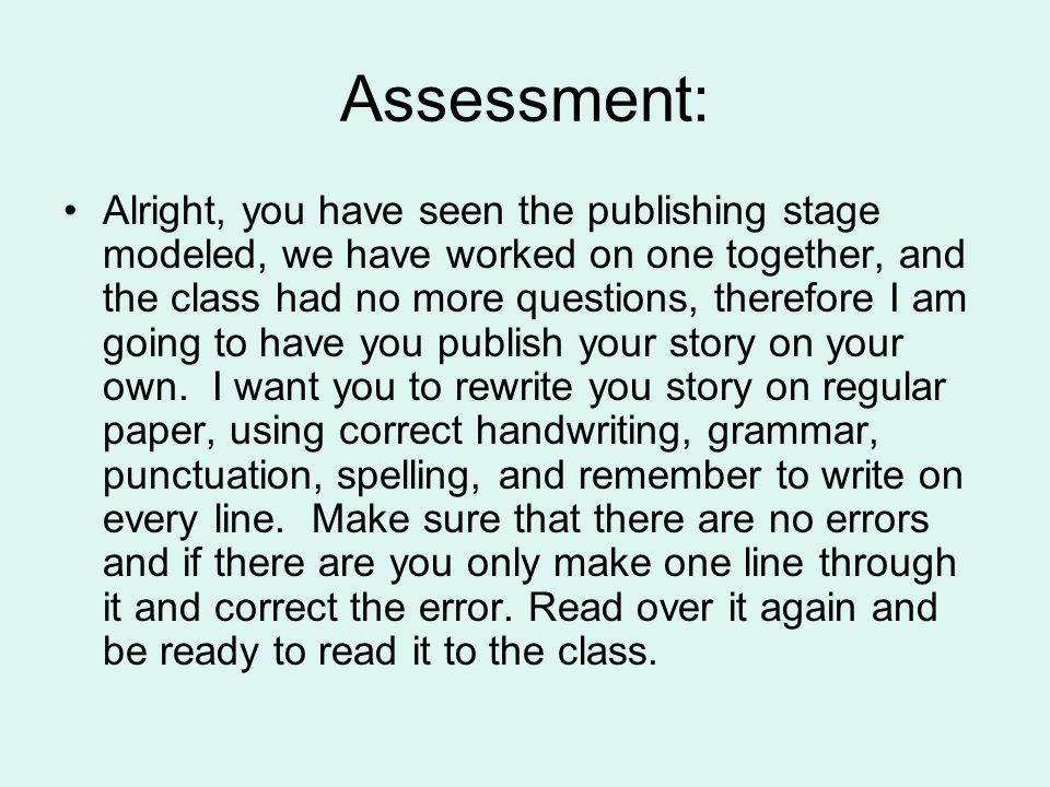 Assessment: Alright, you have seen the publishing stage modeled, we have worked on one together, and the class had no more questions, therefore I am going to have you publish your story on your own.
