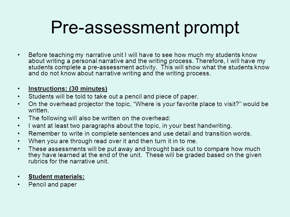 Pre-assessment prompt Before teaching my narrative unit I will have to see how much my students know about writing a personal narrative and the writing process.
