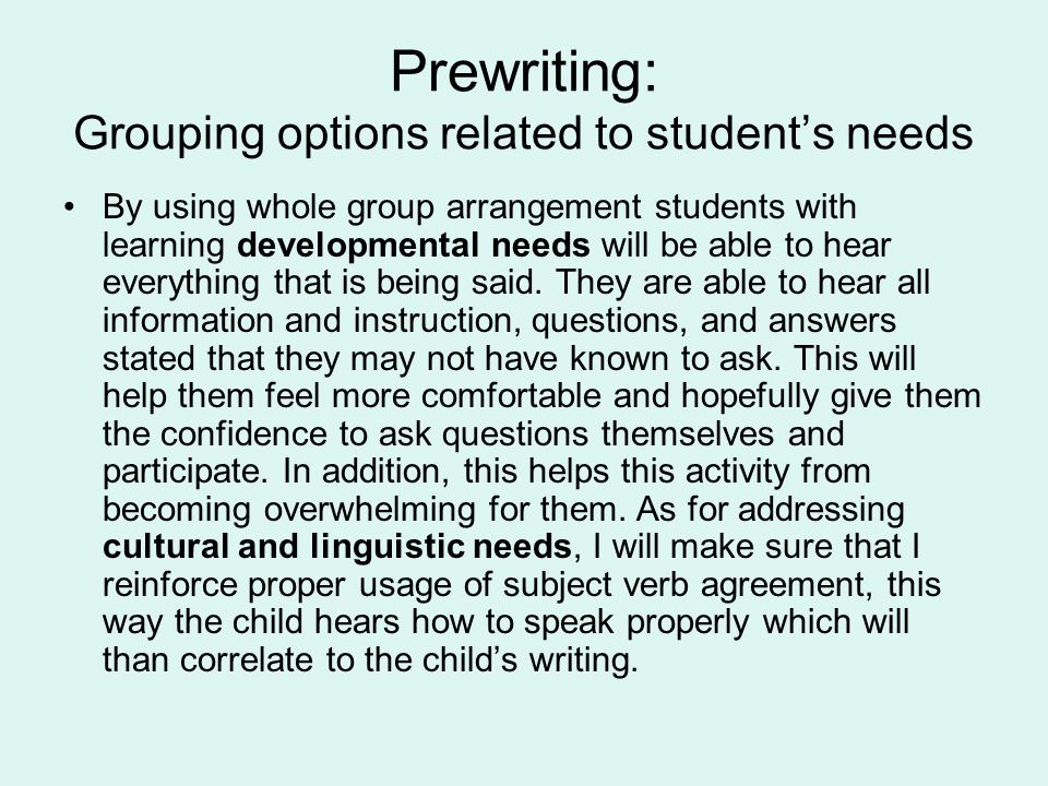 Prewriting: Grouping options related to student's needs By using whole group arrangement students with learning developmental needs will be able to hear everything that is being said.
