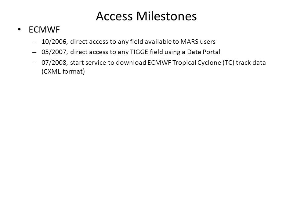 Access Milestones ECMWF – 10/2006, direct access to any field available to MARS users – 05/2007, direct access to any TIGGE field using a Data Portal – 07/2008, start service to download ECMWF Tropical Cyclone (TC) track data (CXML format)