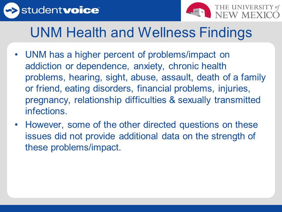 UNM Health and Wellness Findings UNM has a higher percent of problems/impact on addiction or dependence, anxiety, chronic health problems, hearing, sight, abuse, assault, death of a family or friend, eating disorders, financial problems, injuries, pregnancy, relationship difficulties & sexually transmitted infections.