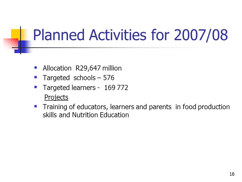 16 Planned Activities for 2007/08  Allocation R29,647 million  Targeted schools – 576  Targeted learners Projects  Training of educators, learners and parents in food production skills and Nutrition Education