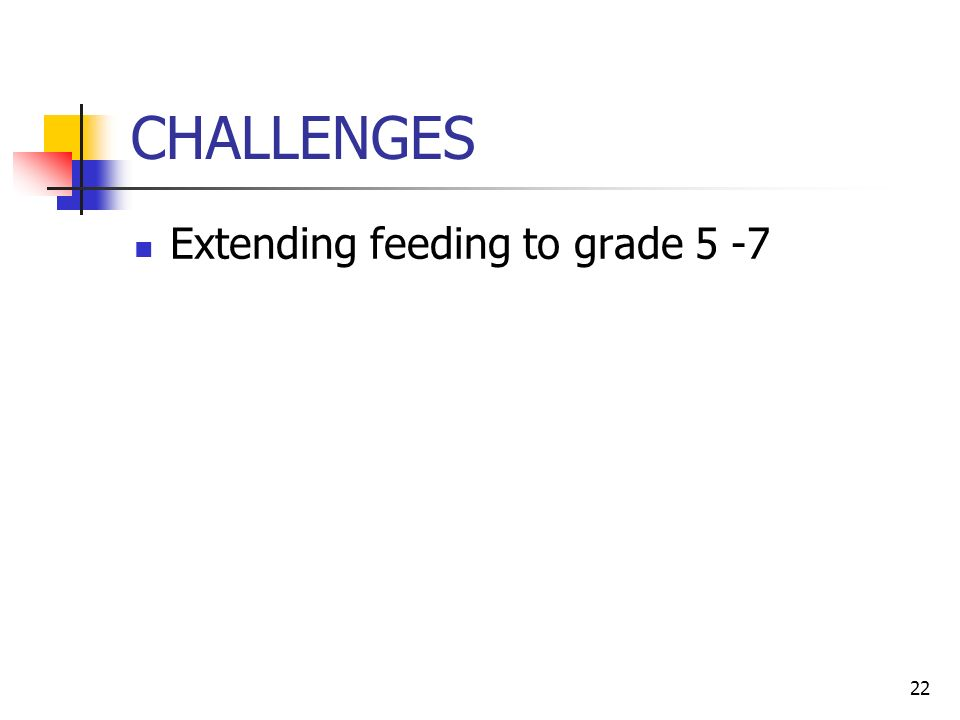 22 CHALLENGES Extending feeding to grade 5 -7