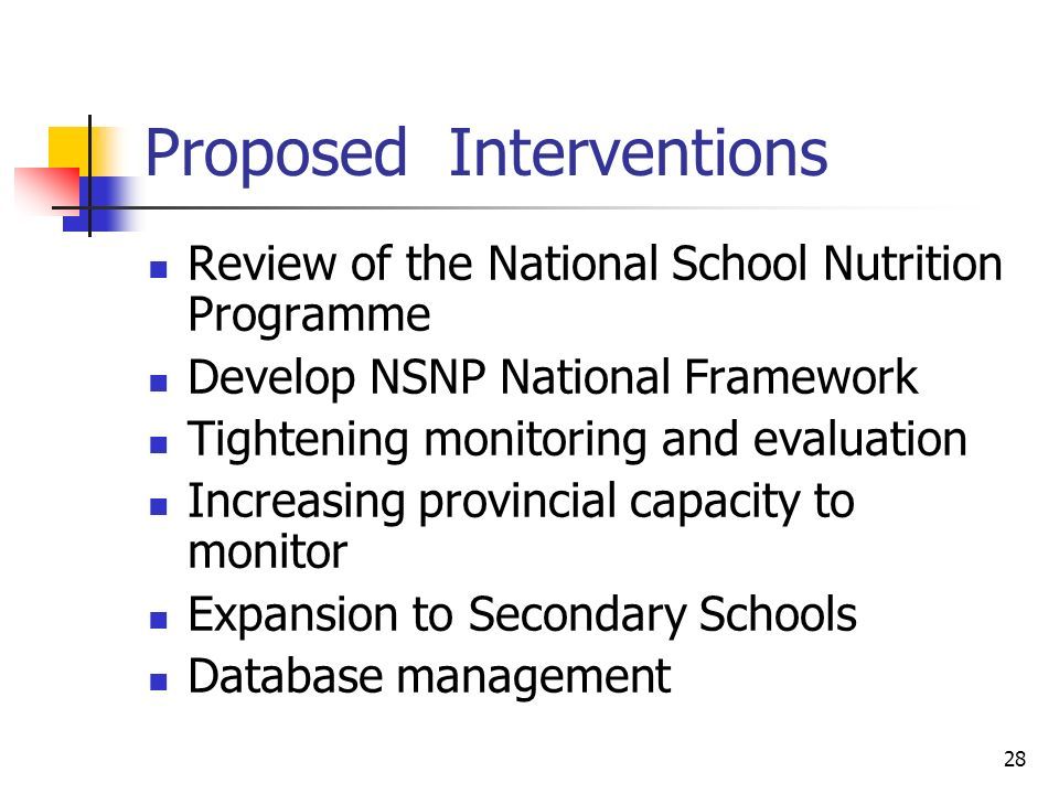 28 Proposed Interventions Review of the National School Nutrition Programme Develop NSNP National Framework Tightening monitoring and evaluation Increasing provincial capacity to monitor Expansion to Secondary Schools Database management