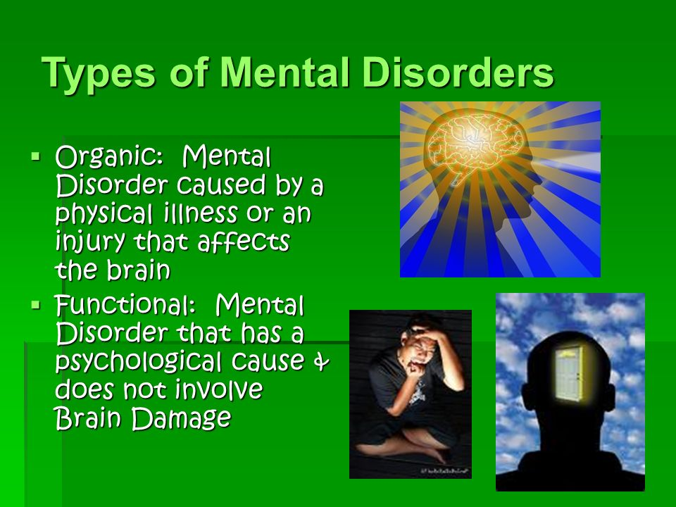 Types of Mental Disorders  Organic: Mental Disorder caused by a physical illness or an injury that affects the brain  Functional: Mental Disorder that has a psychological cause & does not involve Brain Damage