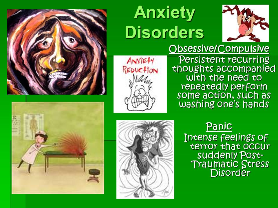 Anxiety Disorders Obsessive/Compulsive Persistent recurring thoughts accompanied with the need to repeatedly perform some action, such as washing one's hands Panic Intense feelings of terror that occur suddenly Post- Traumatic Stress Disorder