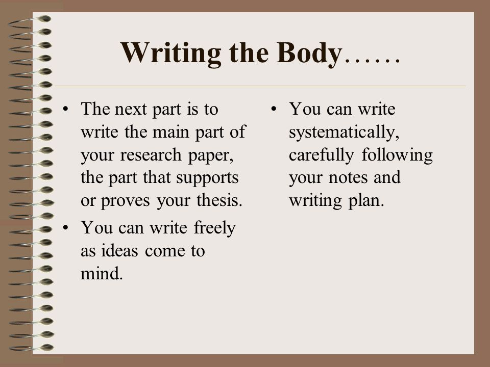 Writing the Body…… The next part is to write the main part of your research paper, the part that supports or proves your thesis.