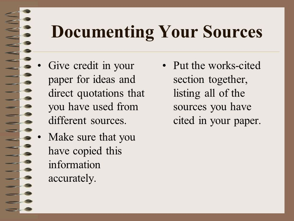 Documenting Your Sources Give credit in your paper for ideas and direct quotations that you have used from different sources.