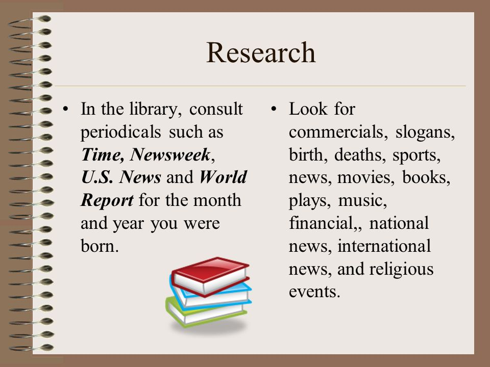 Research In the library, consult periodicals such as Time, Newsweek, U.S.