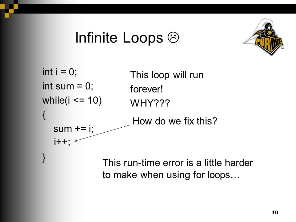 Infinite Loops  int i = 0; int sum = 0; while(i <= 10) { sum += i; } 10 This loop will run forever.