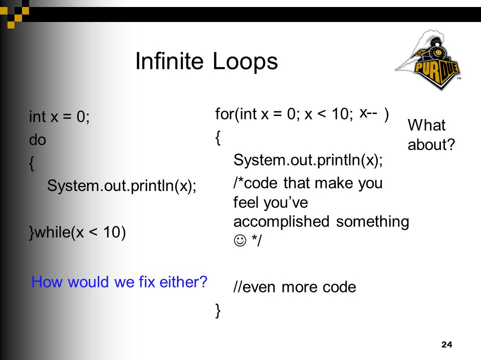 Infinite Loops int x = 0; do { System.out.println(x); }while(x < 10) 24 for(int x = 0; x < 10; x++) { System.out.println(x); /*code that make you feel you've accomplished something */ x--; //even more code } How would we fix either.
