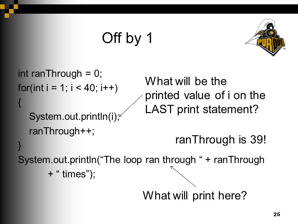 Off by 1 int ranThrough = 0; for(int i = 1; i < 40; i++) { System.out.println(i); ranThrough++; } System.out.println( The loop ran through + ranThrough + times ); 25 What will print here.