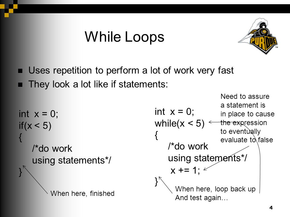 While Loops Uses repetition to perform a lot of work very fast They look a lot like if statements: 4 int x = 0; if(x < 5) { /*do work using statements*/ } int x = 0; while(x < 5) { /*do work using statements*/ } When here, finished When here, loop back up And test again… x += 1; Need to assure a statement is in place to cause the expression to eventually evaluate to false
