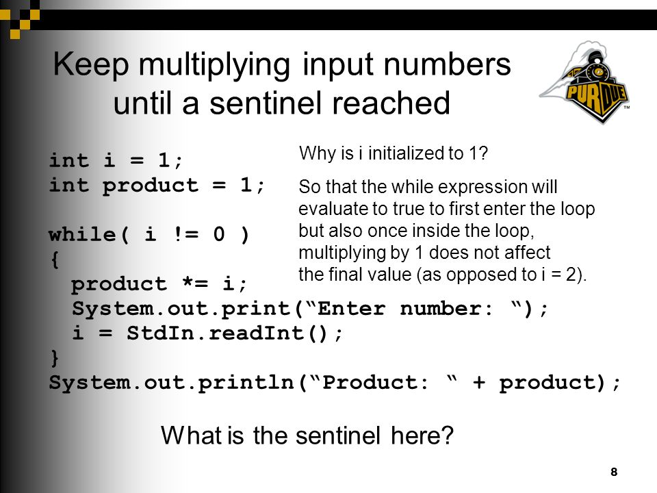 Keep multiplying input numbers until a sentinel reached 8 int i = 1; int product = 1; while( i != 0 ) { product *= i; System.out.print( Enter number: ); i = StdIn.readInt(); } System.out.println( Product: + product); What is the sentinel here.