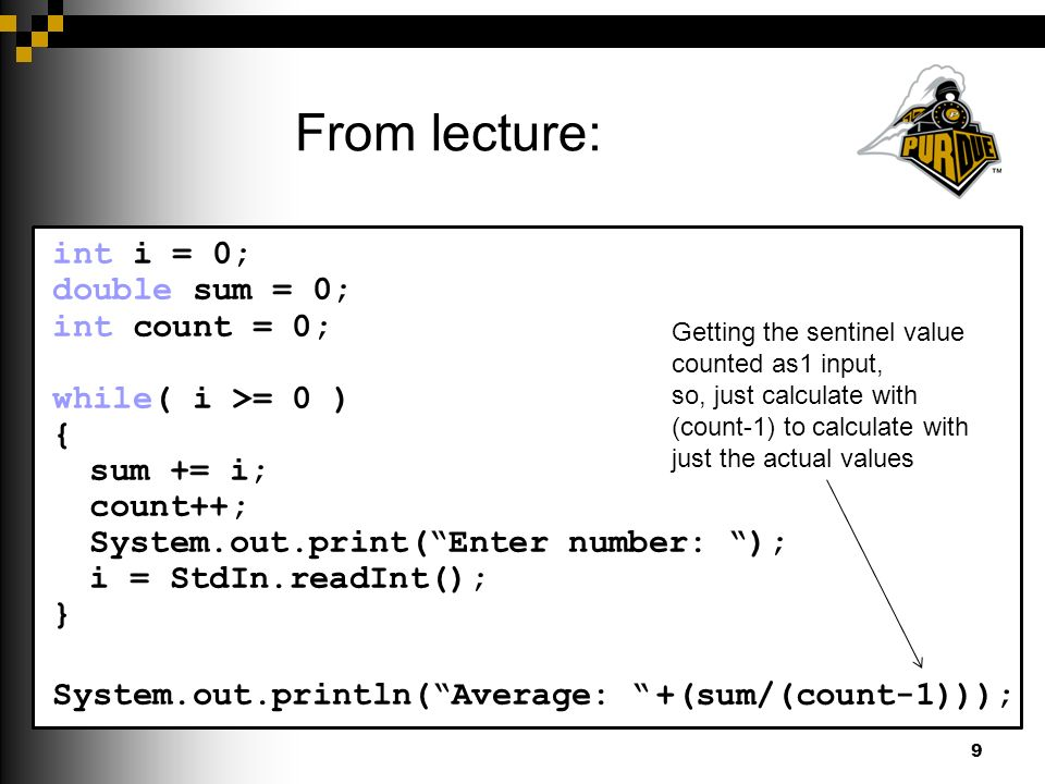 From lecture: 9 int i = 0; double sum = 0; int count = 0; while( i >= 0 ) { sum += i; count++; System.out.print( Enter number: ); i = StdIn.readInt(); } count--; //fixes extra count for sentinel System.out.println( Average: + (sum/count)); Getting the sentinel value counted as1 input, so, just calculate with (count-1) to calculate with just the actual values +(sum/(count-1)));