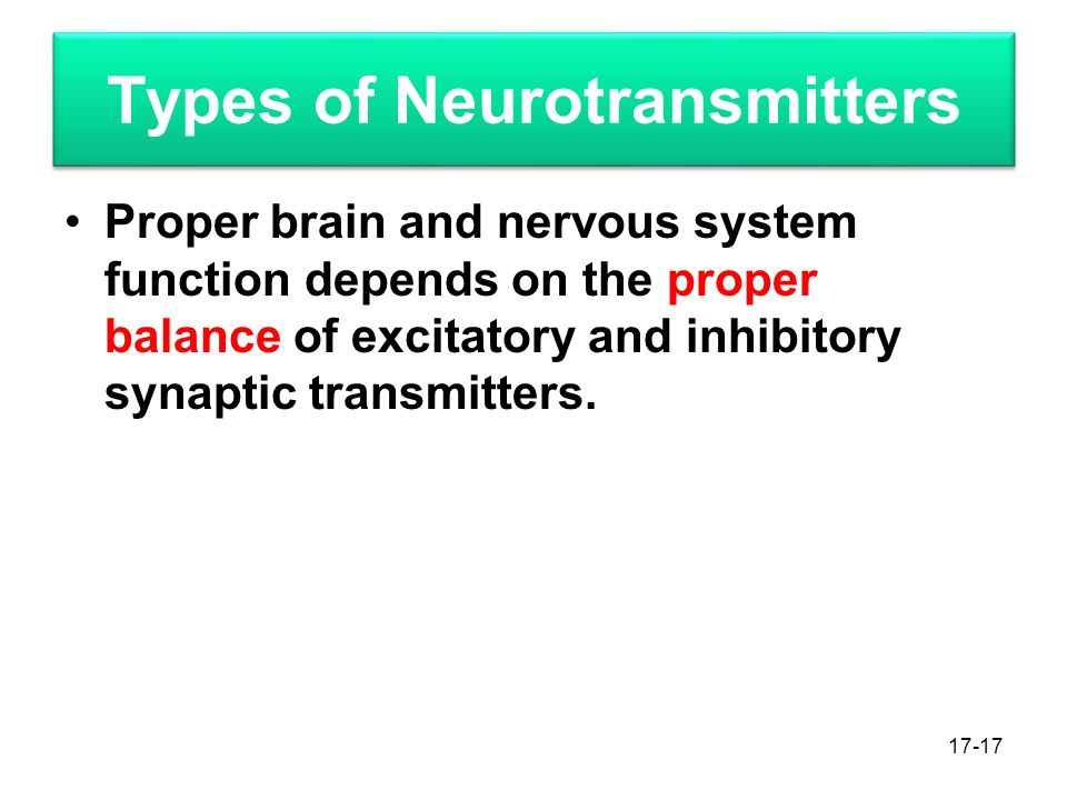 Types of Neurotransmitters Proper brain and nervous system function depends on the proper balance of excitatory and inhibitory synaptic transmitters.