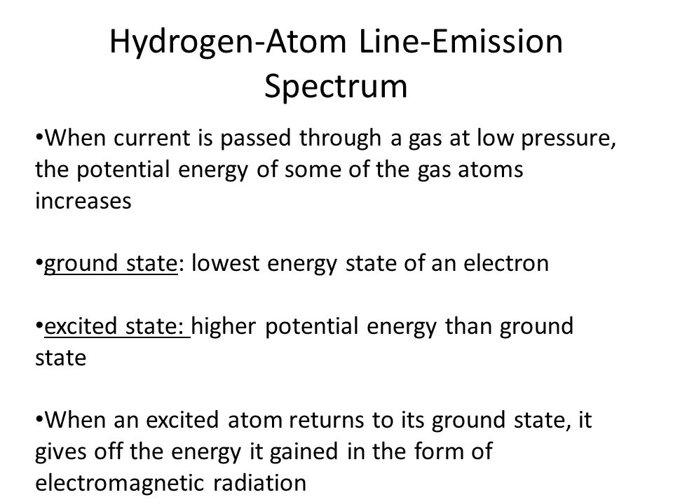 Hydrogen-Atom Line-Emission Spectrum When current is passed through a gas at low pressure, the potential energy of some of the gas atoms increases ground state: lowest energy state of an electron excited state: higher potential energy than ground state When an excited atom returns to its ground state, it gives off the energy it gained in the form of electromagnetic radiation