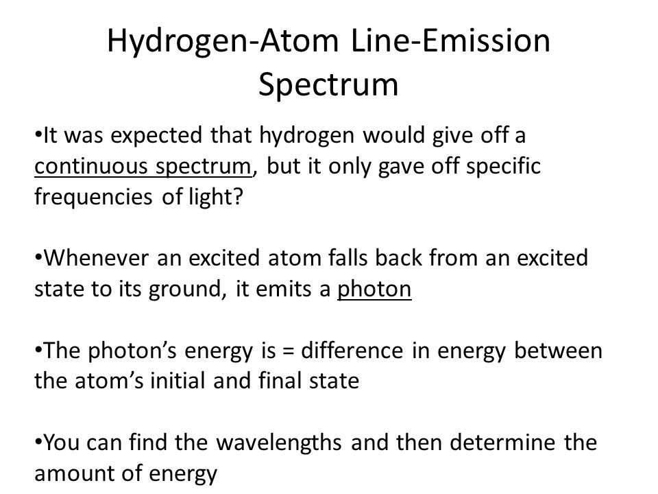 Hydrogen-Atom Line-Emission Spectrum It was expected that hydrogen would give off a continuous spectrum, but it only gave off specific frequencies of light.
