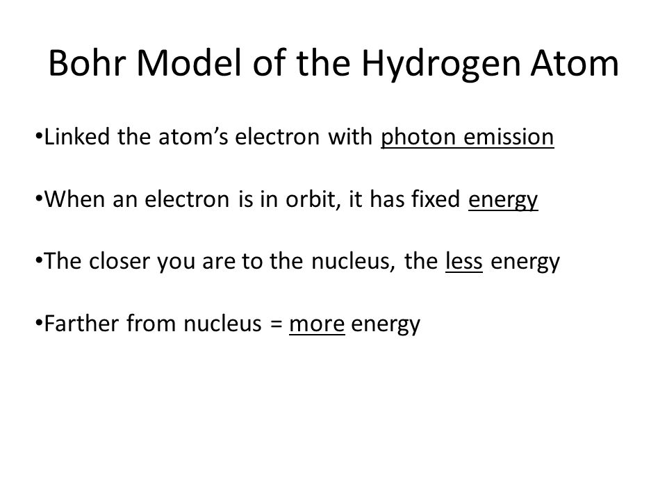 Bohr Model of the Hydrogen Atom Linked the atom's electron with photon emission When an electron is in orbit, it has fixed energy The closer you are to the nucleus, the less energy Farther from nucleus = more energy