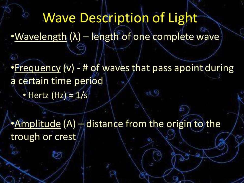 Wave Description of Light Wavelength (λ) – length of one complete wave Frequency (v) - # of waves that pass apoint during a certain time period Hertz (Hz) = 1/s Amplitude (A) – distance from the origin to the trough or crest