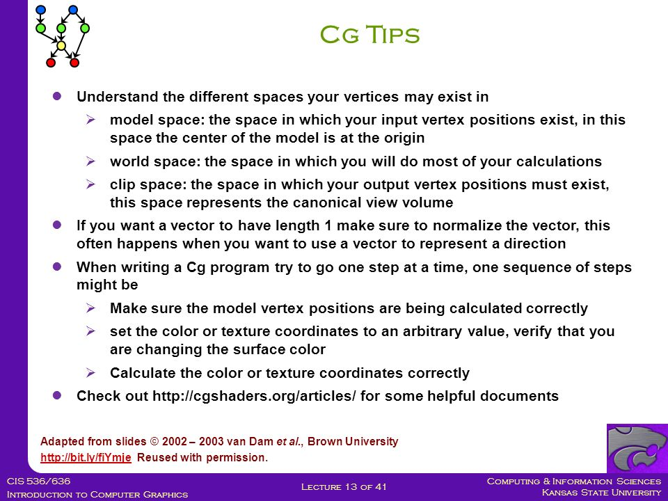 Computing & Information Sciences Kansas State University CIS 536/636 Introduction to Computer Graphics Lecture 13 of 41 Cg Tips Adapted from slides © 2002 – 2003 van Dam et al., Brown University http://bit.ly/fiYmjehttp://bit.ly/fiYmje Reused with permission.