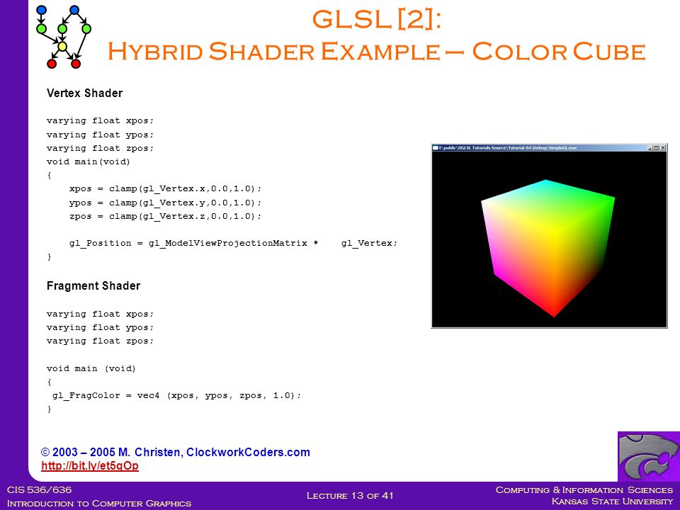 Computing & Information Sciences Kansas State University CIS 536/636 Introduction to Computer Graphics Lecture 13 of 41 GLSL [2]: Hybrid Shader Example – Color Cube Vertex Shader varying float xpos; varying float ypos; varying float zpos; void main(void) { xpos = clamp(gl_Vertex.x,0.0,1.0); ypos = clamp(gl_Vertex.y,0.0,1.0); zpos = clamp(gl_Vertex.z,0.0,1.0); gl_Position = gl_ModelViewProjectionMatrix * gl_Vertex; } Fragment Shader varying float xpos; varying float ypos; varying float zpos; void main (void) { gl_FragColor = vec4 (xpos, ypos, zpos, 1.0); } © 2003 – 2005 M.