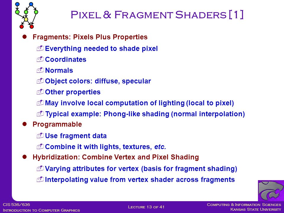 Computing & Information Sciences Kansas State University CIS 536/636 Introduction to Computer Graphics Lecture 13 of 41 Pixel & Fragment Shaders [1] Fragments: Pixels Plus Properties  Everything needed to shade pixel  Coordinates  Normals  Object colors: diffuse, specular  Other properties  May involve local computation of lighting (local to pixel)  Typical example: Phong-like shading (normal interpolation) Programmable  Use fragment data  Combine it with lights, textures, etc.