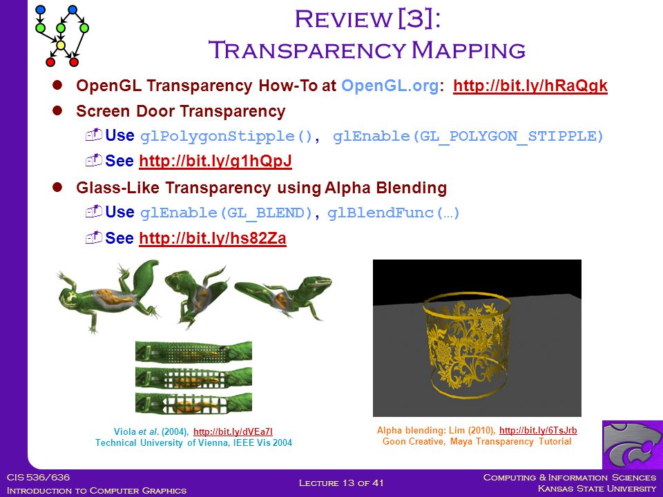 Computing & Information Sciences Kansas State University CIS 536/636 Introduction to Computer Graphics Lecture 13 of 41 Review [3]: Transparency Mapping OpenGL Transparency How-To at OpenGL.org: http://bit.ly/hRaQgkhttp://bit.ly/hRaQgk Screen Door Transparency  Use glPolygonStipple(), glEnable(GL_POLYGON_STIPPLE)  See http://bit.ly/g1hQpJhttp://bit.ly/g1hQpJ Glass-Like Transparency using Alpha Blending  Use glEnable(GL_BLEND), glBlendFunc(…)  See http://bit.ly/hs82Zahttp://bit.ly/hs82Za Viola et al.