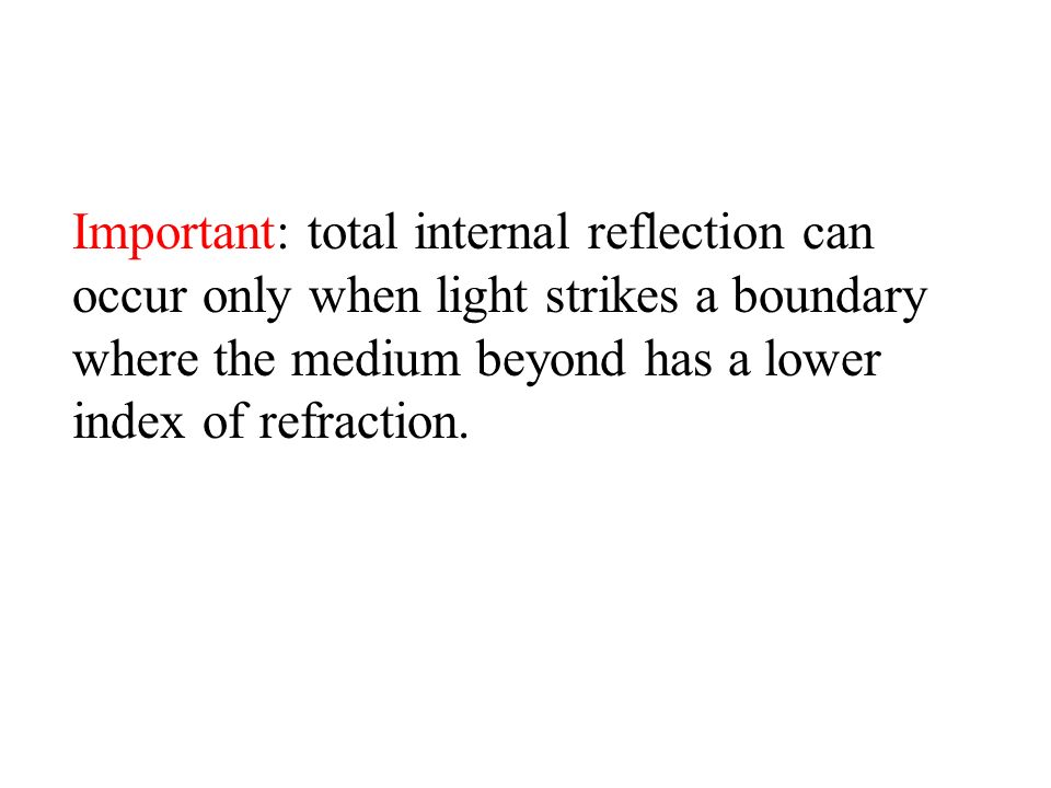 Important: total internal reflection can occur only when light strikes a boundary where the medium beyond has a lower index of refraction.