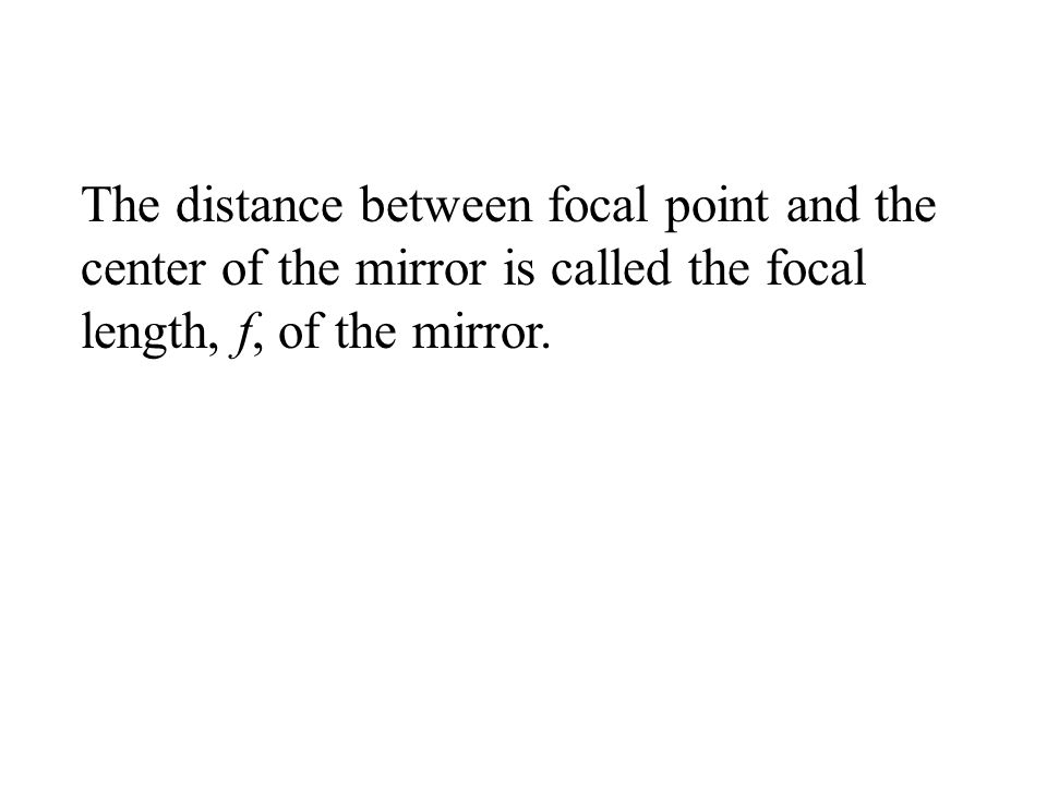 The distance between focal point and the center of the mirror is called the focal length, f, of the mirror.