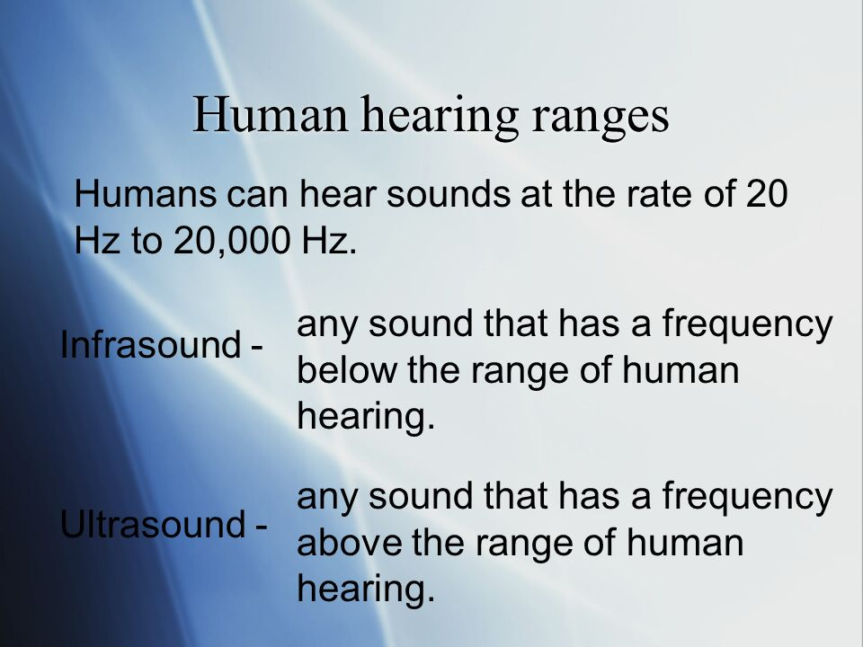 Human hearing ranges Humans can hear sounds at the rate of 20 Hz to 20,000 Hz.