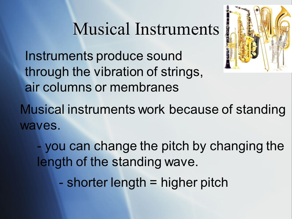 Musical Instruments Instruments produce sound through the vibration of strings, air columns or membranes Musical instruments work because of standing waves.