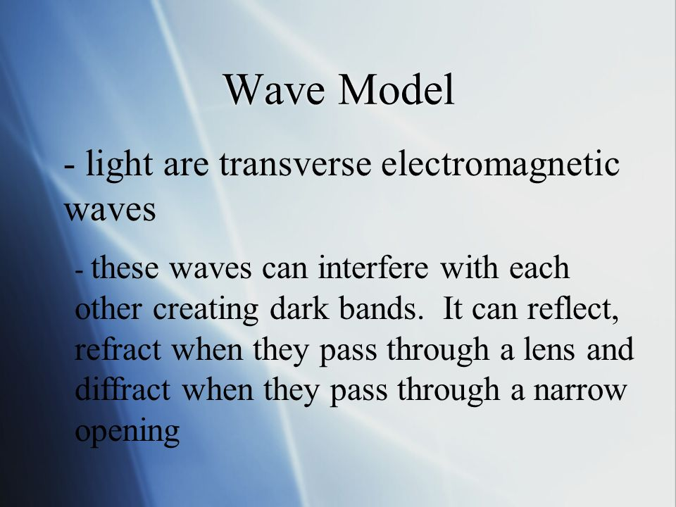 Wave Model - light are transverse electromagnetic waves - these waves can interfere with each other creating dark bands.