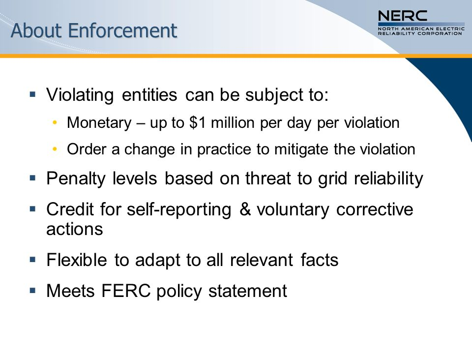 About Enforcement  Violating entities can be subject to: Monetary – up to $1 million per day per violation Order a change in practice to mitigate the violation  Penalty levels based on threat to grid reliability  Credit for self-reporting & voluntary corrective actions  Flexible to adapt to all relevant facts  Meets FERC policy statement