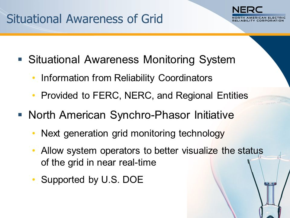 Situational Awareness of Grid  Situational Awareness Monitoring System Information from Reliability Coordinators Provided to FERC, NERC, and Regional Entities  North American Synchro-Phasor Initiative Next generation grid monitoring technology Allow system operators to better visualize the status of the grid in near real-time Supported by U.S.