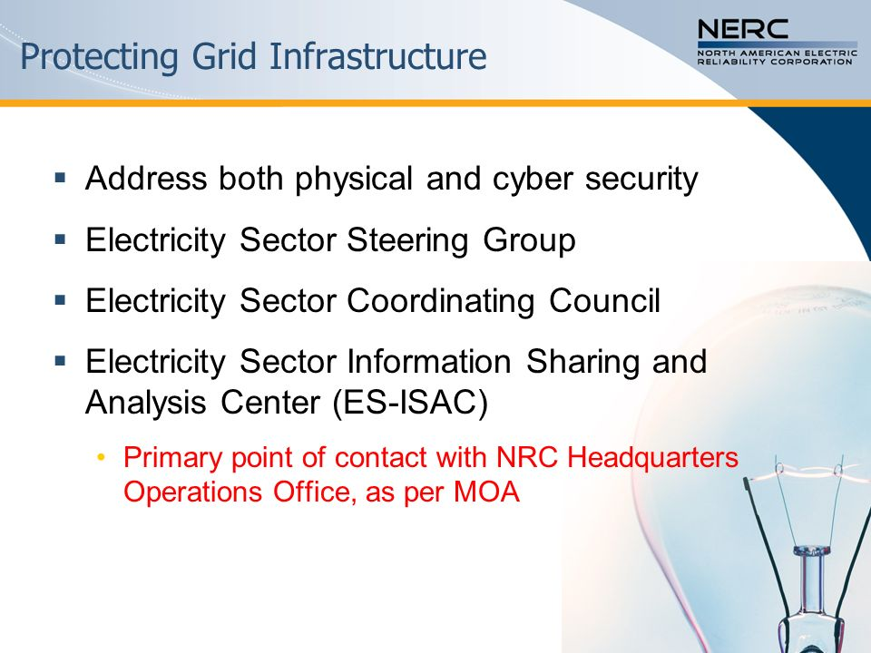 Protecting Grid Infrastructure  Address both physical and cyber security  Electricity Sector Steering Group  Electricity Sector Coordinating Council  Electricity Sector Information Sharing and Analysis Center (ES-ISAC) Primary point of contact with NRC Headquarters Operations Office, as per MOA