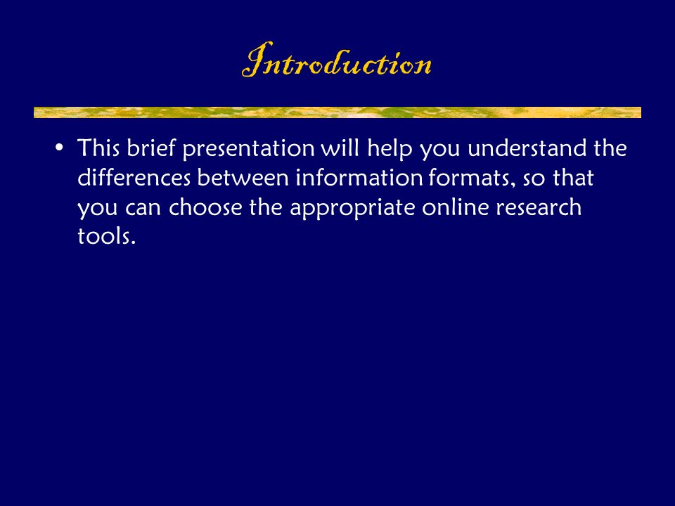 This brief presentation will help you understand the differences between information formats, so that you can choose the appropriate online research tools.