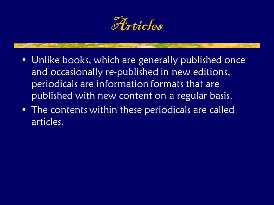 Unlike books, which are generally published once and occasionally re-published in new editions, periodicals are information formats that are published with new content on a regular basis.