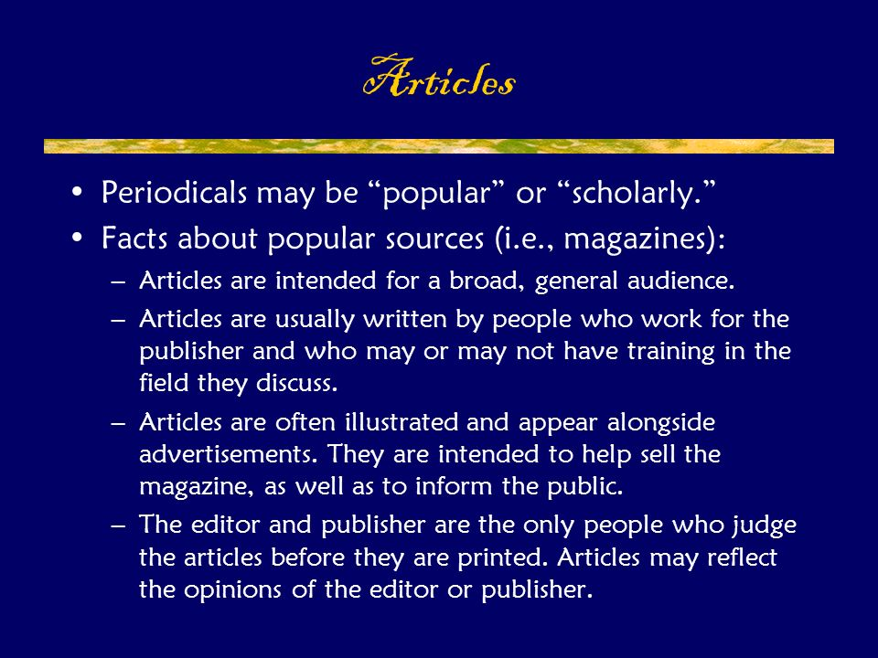 Periodicals may be popular or scholarly. Facts about popular sources (i.e., magazines): –Articles are intended for a broad, general audience.