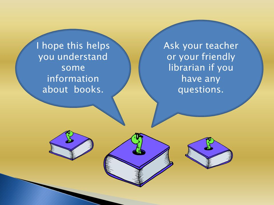 Ask your teacher or your friendly librarian if you have any questions.