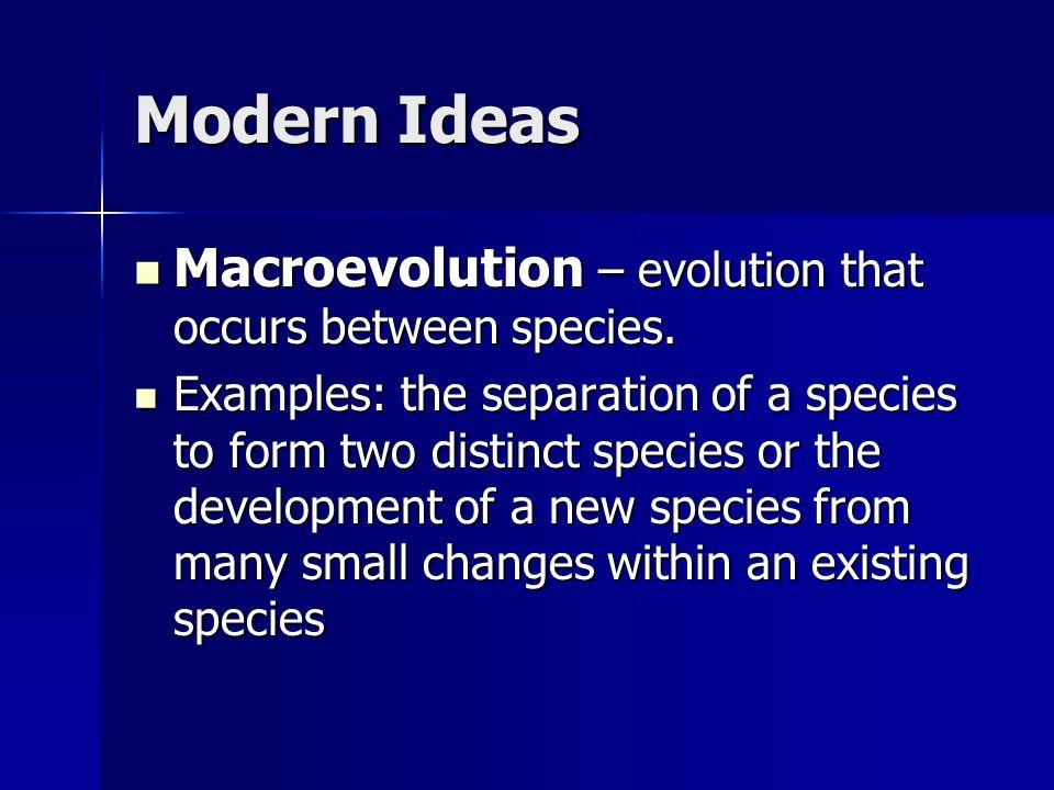 Modern Ideas Macroevolution – evolution that occurs between species.