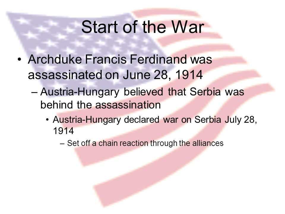 Start of the War Archduke Francis Ferdinand was assassinated on June 28, 1914 –Austria-Hungary believed that Serbia was behind the assassination Austria-Hungary declared war on Serbia July 28, 1914 –Set off a chain reaction through the alliances